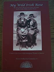 My wild Irish rose: The life of Rose (Norris) (O'connor) Fitzhugh and her mother Delia (Gordon) Norris : a study in the lives of Irish immigrant women ... with a summary of matrilineal generations