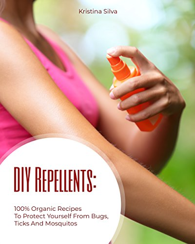 DIY Repellents: 100% Organic Recipes to Protect Yourself from Bugs, Ticks, and Mosquitoes by [Silva, Kristina ]
