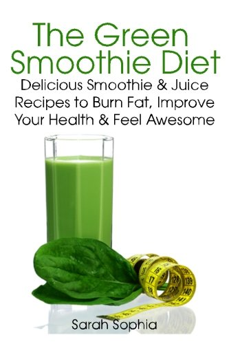The Green Smoothie Diet: Delicious Smoothie and Juice Recipes to Burn Fat, Improve Your Health and Feel Awesome by Sarah Sophia
