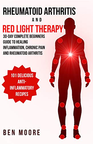 Rheumatoid Arthritis and Red Light Therapy: 30-Day Complete Beginners Guide to Healing Inflammation, Chronic Pain and Rheumatoid Arthritis