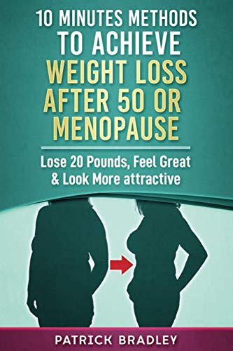 10 Minutes Methods To Achieve Weight Loss After 50 Or Menopause: Lose 20 Pounds, Feel Great & Look More Attractive