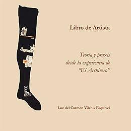 """Libros De Artista. Teoría Y Praxis Desde La Experiencia De """"El Archivero""""."""