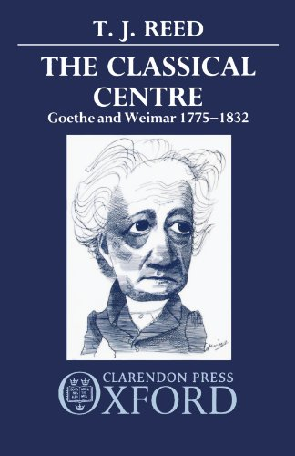 Classical Centre: Goethe and Weimar 1775-1832 by T J Reed