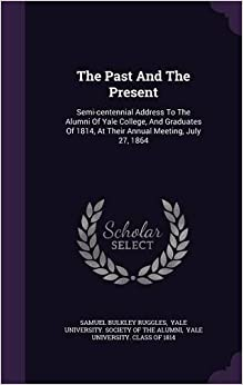 Book The Past And The Present: Semi-centennial Address To The Alumni Of Yale College, And Graduates Of 1814, At Their Annual Meeting, July 27, 1864