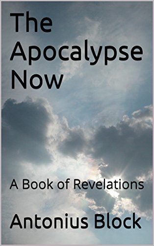 The Apocalypse Now: A Book of Revelations by [Block, Antonius]