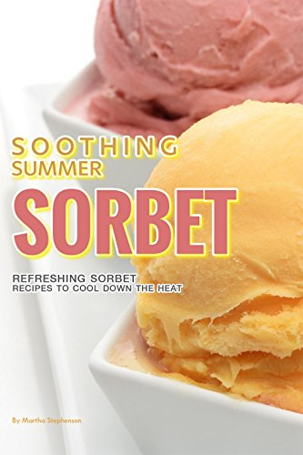 Soothing Summer Sorbet : Refreshing Sorbet Recipes to Cool Down the Heat by Martha Stephenson