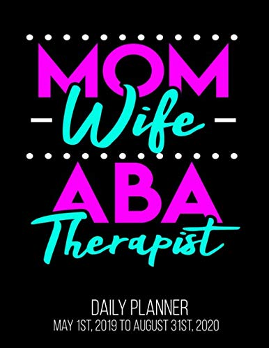Mom Wife ABA Therapist Daily Planner May 1st, 2019 to August 31st, 2020: Applied Behavior Analyst BCBA Graduation Austism Daily Planner