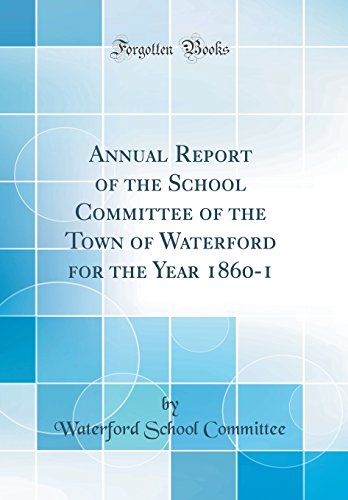 Waterford Annual - Annual Report of the School Committee of the Town of Waterford for the Year 1860-1 (Classic Reprint)