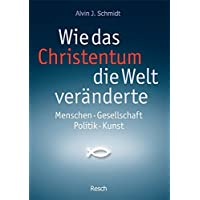 Wie das Christentum die Welt veränderte: Menschen - Gesellschaft - Politik - Kunst (Politik, Recht, Wirtschaft und Gesellschaft/Aktuell, sachlich, kritisch, christlich)