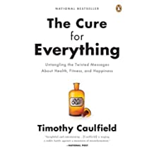 By Timothy Caulfield - The Cure for Everything!: Untangling the Twisted Messages About Health, Fitness and Happiness