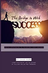 The Bridge To Web Success: Proven Strategies To Transform Your Business Paperback