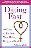 The Dating Fast: 40 Days to Reclaim Your Heart, Body, and Soul