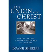 Our Union with Christ: How You Can Enjoy a Deep Relationship with the Living God (English Edition)
