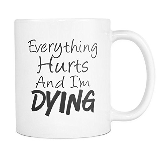 Everything Hurts and I'm Dying Coffee Mug - Funny Sarcastic Gifts For Friends, Women, Mom, Dad, Secretary - Cool Tea Cup - Unique Gym Workout Lovers Present - 11 oz Ceramic in White (Gift For Someone Dying)