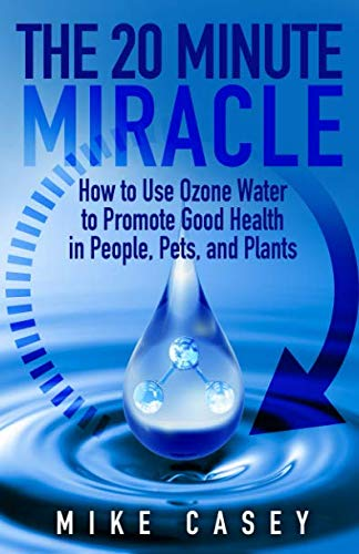 The 20 Minute Miracle: How to Use Ozone Water to Promote Health and Wellness in People, Pets and Plants