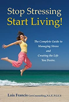 Stop Stressing Start Living! The Complete Guide to Managing Stress and Creating the Life You Desire. by [Francis, Lois]