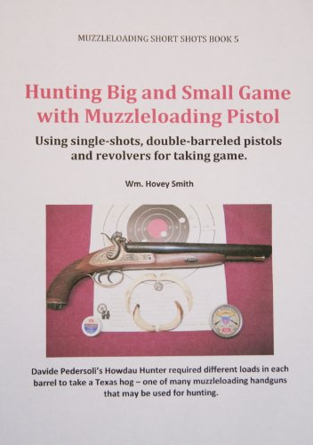 - Hunting Big and Small Game with Muzzleloading Pistols: Using single-shots, double-barreled pistols and revolvers for taking game. (Muzzleloading Short Shots Book 5)