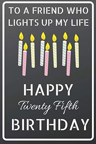 (To a friend who lights up my life Happy Twenty Fifth Birthday: Happy 25th  Birthday Candles Journal / Notebook / Diary / USA Gift (6 x 9 - 110 Blank Lined Pages))