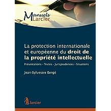La protection internationale et européenne du droit de la propriété intellectuelle: Présentations - Textes - Jurisprudences - Situations (Manuels Larcier) (French Edition)