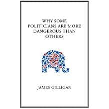 Why Some Politicians Are More Dangerous Than Others by James Gilligan (2011-07-25)