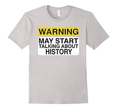 Warning May Start Talking About History - Funny T-shirt