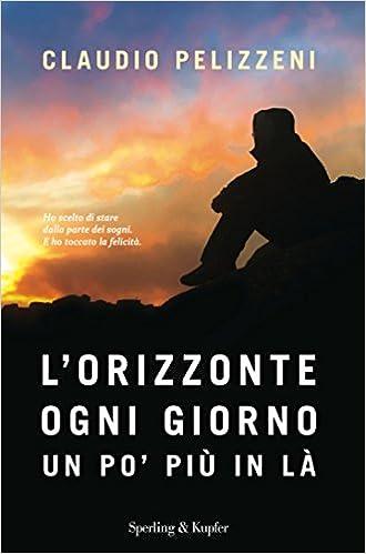 Amazon It Lorizzonte Ogni Giorno Un Po Piu In La Claudio Pelizzeni Libri