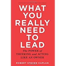 What You Really Need to Lead: The Power of Thinking and Acting Like an Owner by Robert Steven Kaplan (2015-09-15)
