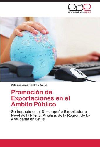 Promoción de Exportaciones en el Ámbito Público: Su Impacto en el Desempeño Exportador a Nivel de la Firma. Análisis de la Región de La Araucanía en Chile. (Spanish Edition) ()