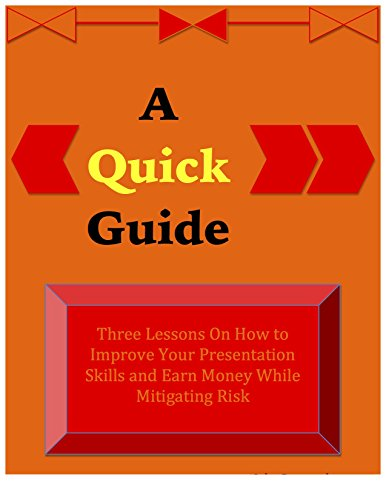 Download PDF A Quick Guide On Presentation Skills - Three Lessons On How to Improve Your Presentation Skills and Earn Money While Mitigating Risk