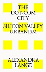 The Dot-Com City: Silicon Valley Urbanism by Alexandra Lange (2014-07-01)