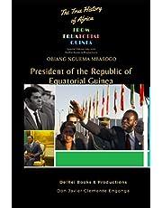OBIANG NGUEMA MBASOGO, PRESIDENT OF THE REPUBLIC OF EQUATORIAL GUINEA: THE TRUE HISTORY OF AFRICA
