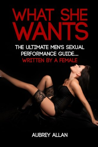 What She Wants: The Ultimate Men's Sexual Performance Guide to Satisfy Her, Give Her What She Wants and Be The Best She's Ever Had... Written By a Woman