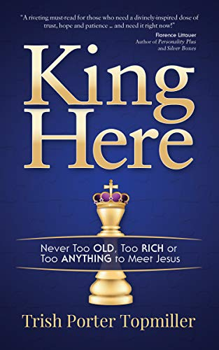 King Here: Never Too Old, Too Rich or Too Anything to Meet Jesus by [Topmiller, Trish Porter]