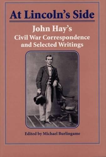 At Lincoln's Side: John Hay's Civil War Correspondence and Selected Writings pdf