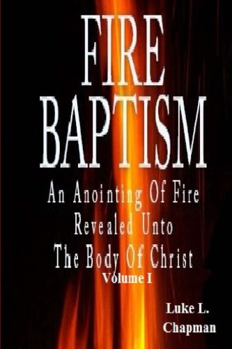 Fire Baptism: An Anointing Of Fire Revealed Unto The Body Of Christ (Volume 1) (Baptism Of Fire And The Holy Ghost)