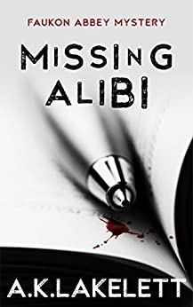 Missing Alibi (Faukon Abbey Mysteries Book 2) by [Lakelett, A.K.]