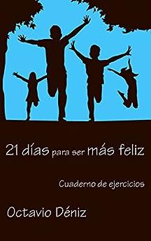 21 días para ser más feliz: Cuaderno de ejercicios (Spanish Edition) by [Deniz, Octavio]