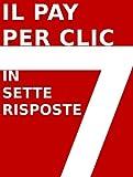 IL PAY PER CLIC (PPC) IN 7 RISPOSTE (Italian Edition)
