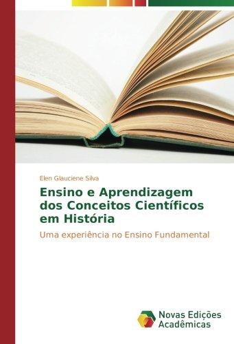 Ensino e Aprendizagem dos Conceitos Científicos em História: Uma experiência no Ensino Fundamental (Portuguese Edition) PDF
