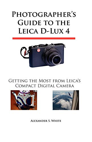 Photographers Guide to the Leica D-Lux 4: Getting the Most from Leicas Compact Digital Camera