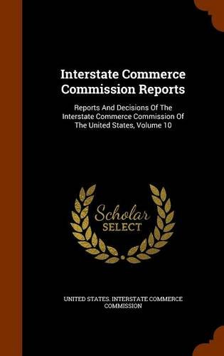 Read Online Interstate Commerce Commission Reports: Reports And Decisions Of The Interstate Commerce Commission Of The United States, Volume 10 pdf