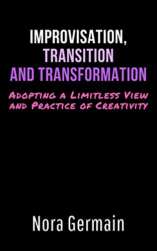 Improvisation, Transition and Transformation: Adopting a Limitless View and Practice of Creativity