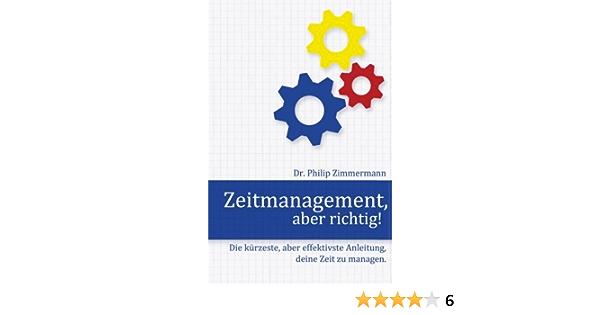 Amazon Com Zeitmanagement Aber Richtig Die Kurzeste Aber Effektivste Anleitung Deine Zeit Zu Managen German Edition 9783942489003 Zimmermann Philip Books