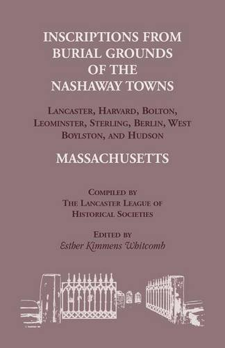 Inscriptions from Burial Grounds of the Nashaway Towns Lancaster, Harvard, Bolton, Leominster, Sterling, Berlin, West Boylston, and Hudson, Massachusetts