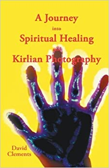 A Journey into Spiritual Healing and Kirlian Photography by David Clements (2013-10-11)