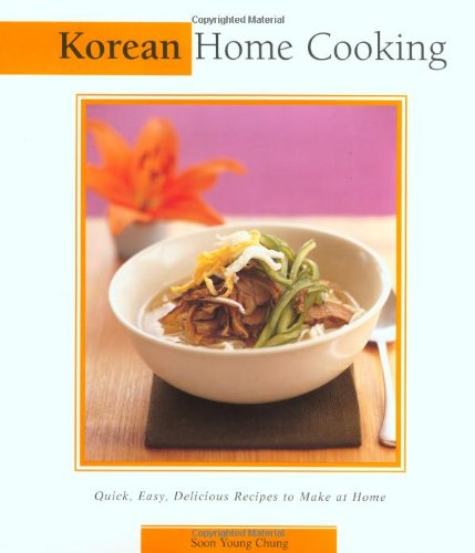 Korean Home Cooking: Quick, Easy, Delicious Recipes to Make at Home (Essential Asian Kitchen Series) by Soon Young Chung