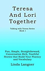Teresa and Lori Together: Fun, Simple, Straightforward, Conversation Rich, Youthful Stories that Build Your Fluency and Vocabulary (Talking with Teresa Series Book 1)