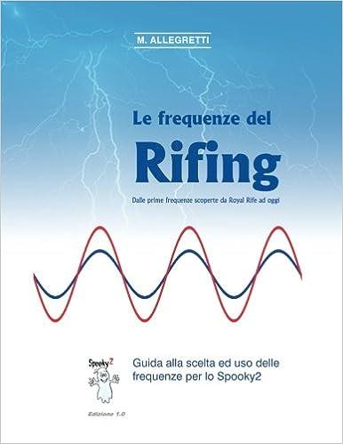 Book Le Frequenze del Rifing - Dalle prime frequenze scoperte da Royal Rife ad oggi.: Guida alla scelta ed uso delle frequenze per lo Spooky2