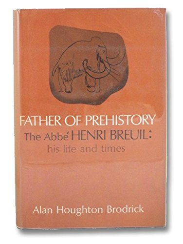 Father of prehistory; the Abbé Henri Breuil: His life and times
