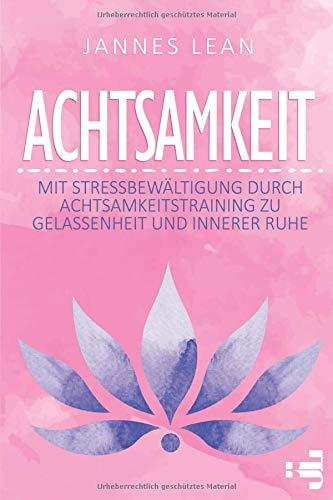 Achtsamkeit: Mit Stressbewältigung durch Achtsamkeitstraining zu Gelassenheit und innerer Ruhe